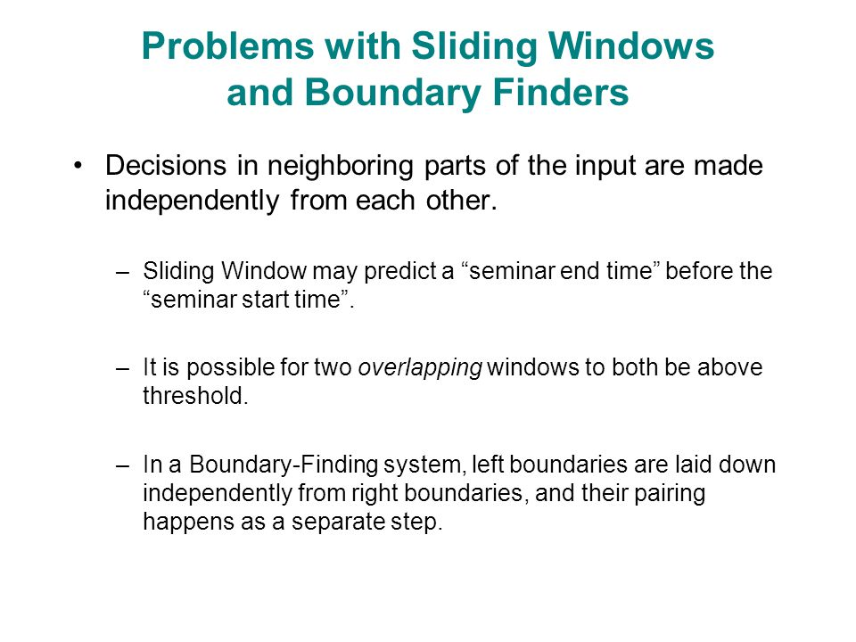 Problems with Sliding Windows and Boundary Finders Decisions in neighboring parts of the input are made independently from each other.