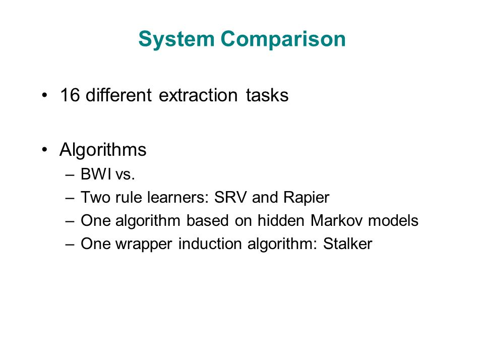 System Comparison 16 different extraction tasks Algorithms –BWI vs.