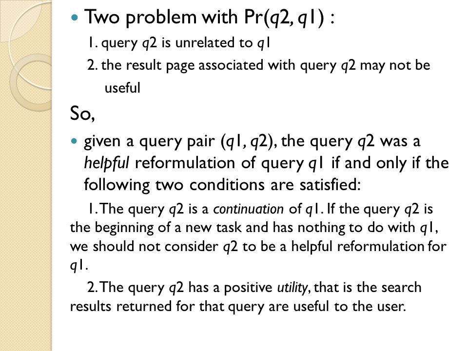Conclusions Present an end-to-end query suggestion method that implements novel ideas such as incorporating usefulness of reformulations, an implicit session boundary model, and a machine learning model to further improve the suggestion relevance and be able to add more sources of suggestions beyond the co-occurrences in query logs.
