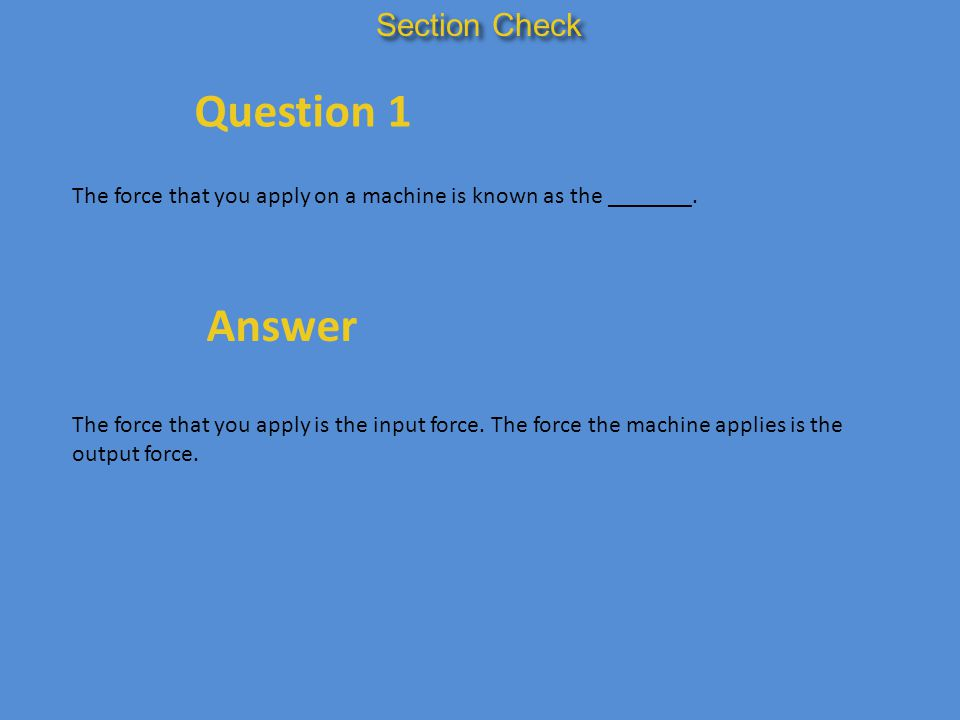 Section Check Question 1 The force that you apply on a machine is known as the _______. Answer The force that you apply is the input force. The force