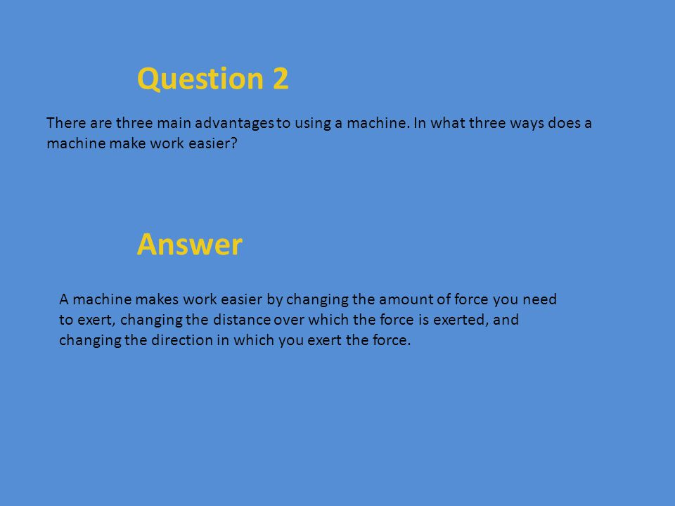Question 2 There are three main advantages to using a machine. In what three ways does a machine make work easier? Answer A machine makes work easier