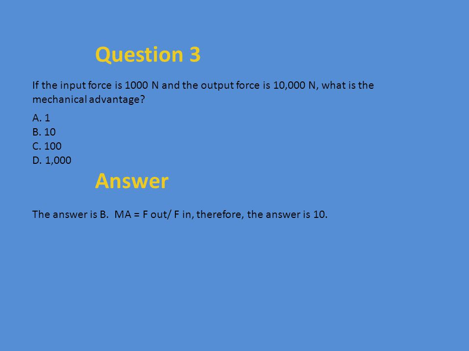 Question 3 If the input force is 1000 N and the output force is 10,000 N, what is the mechanical advantage? A. 1 B. 10 C. 100 D. 1,000 Answer The answ