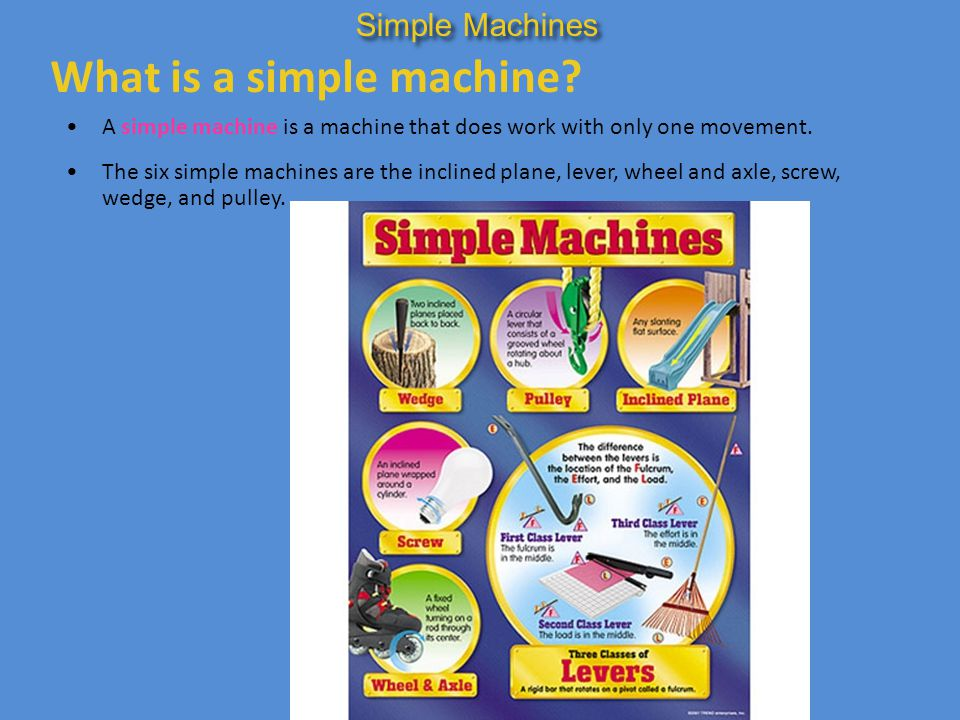What is a simple machine? A simple machine is a machine that does work with only one movement. The six simple machines are the inclined plane, lever,