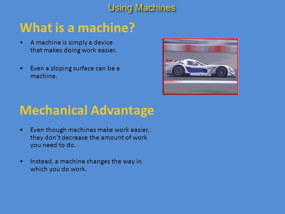 What is a machine? A machine is simply a device that makes doing work easier. Even a sloping surface can be a machine. Using Machines Mechanical Advan
