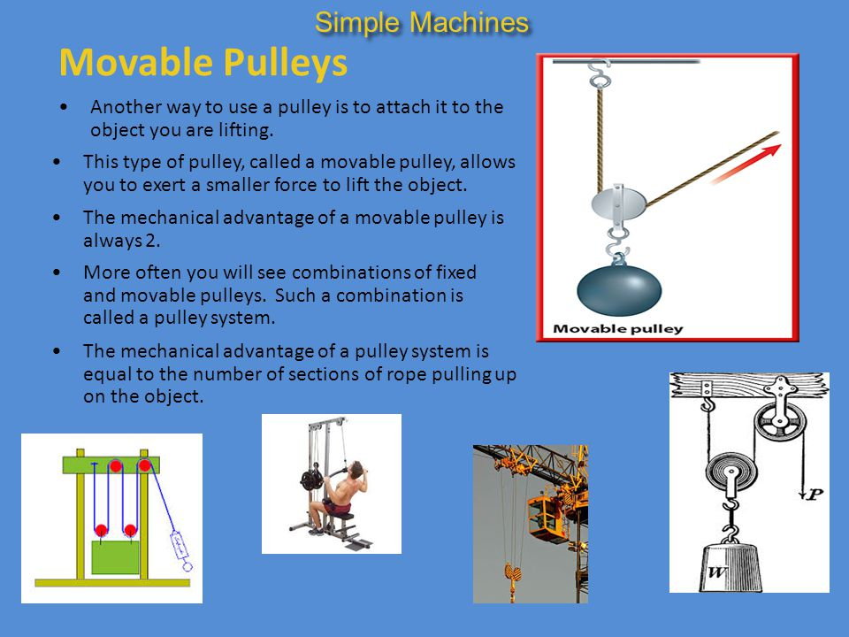 Movable Pulleys Another way to use a pulley is to attach it to the object you are lifting. Simple Machines This type of pulley, called a movable pulle