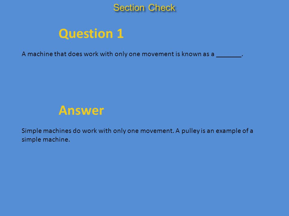 Section Check Question 1 A machine that does work with only one movement is known as a _______. Answer Simple machines do work with only one movement.