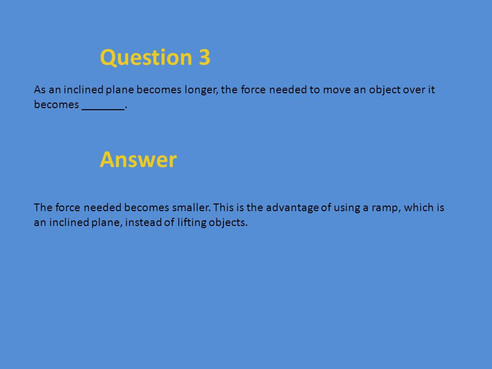 Question 3 As an inclined plane becomes longer, the force needed to move an object over it becomes _______. Answer The force needed becomes smaller. T