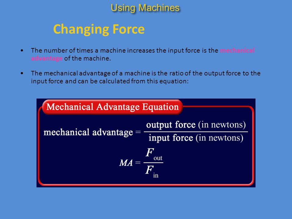 Changing Force The number of times a machine increases the input force is the mechanical advantage of the machine. Using Machines The mechanical advan
