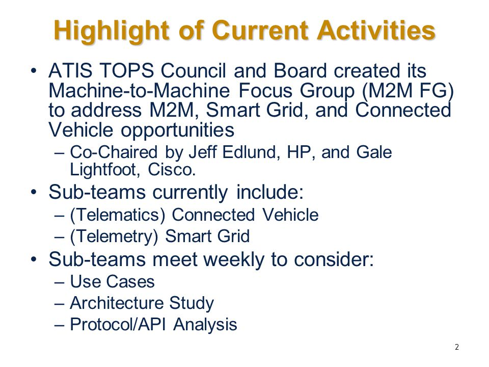 Highlight of Current Activities ATIS TOPS Council and Board created its Machine-to-Machine Focus Group (M2M FG) to address M2M, Smart Grid, and Connec