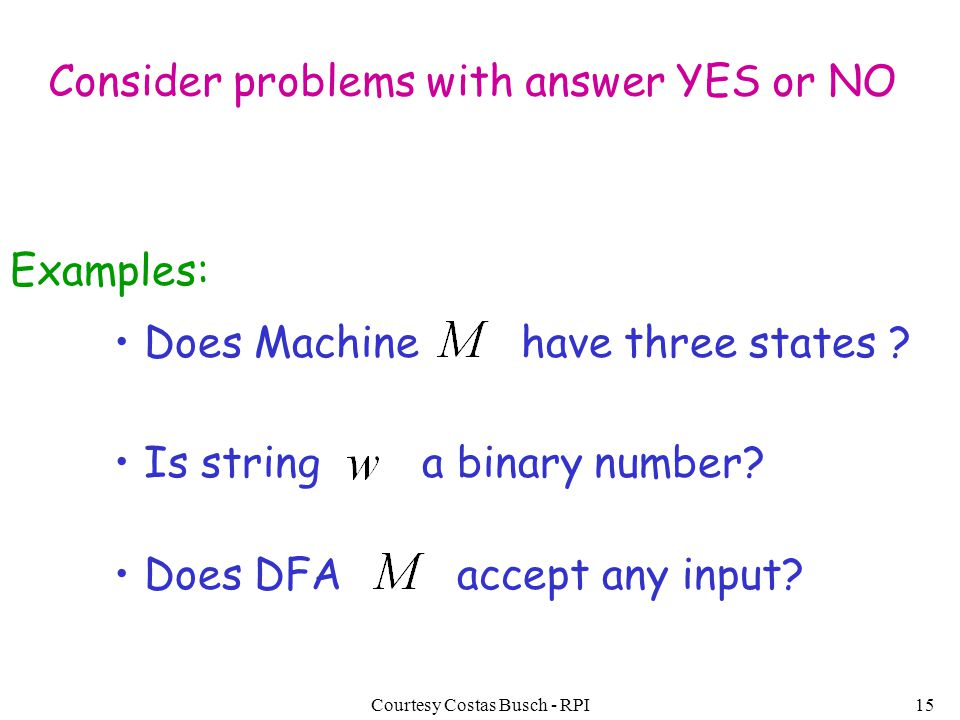 Courtesy Costas Busch - RPI15 Consider problems with answer YES or NO Examples: Does Machine have three states ? Is string a binary number? Does DFA a