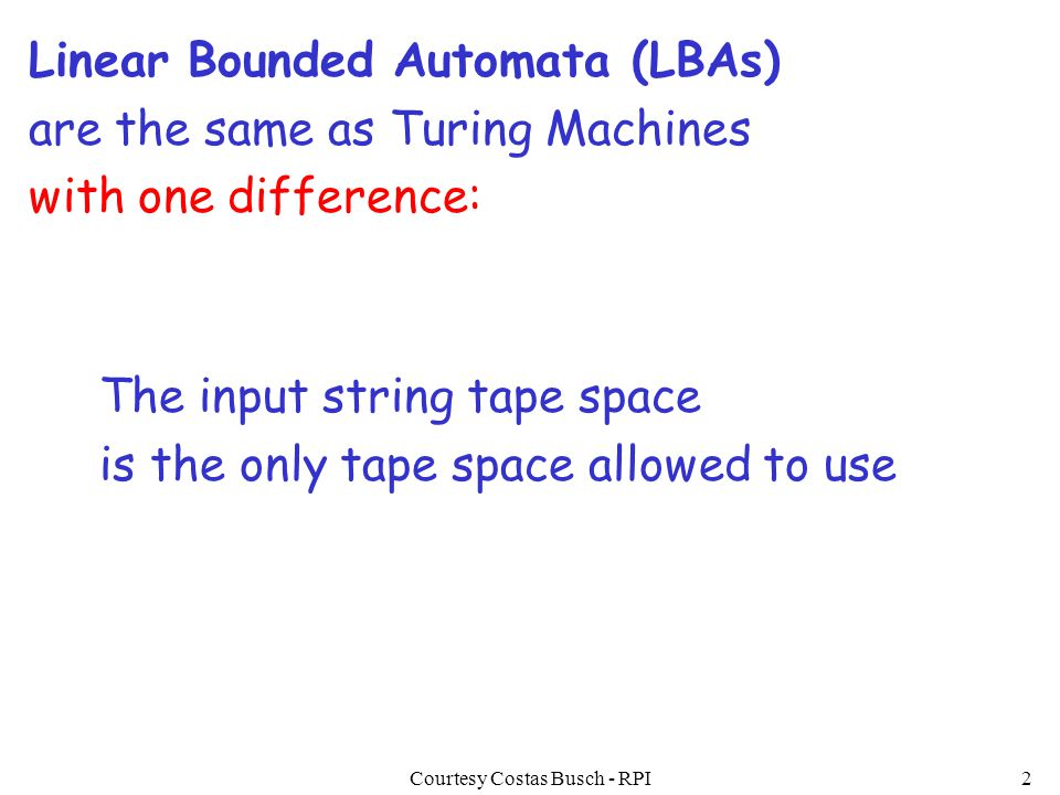Courtesy Costas Busch - RPI2 Linear Bounded Automata (LBAs) are the same as Turing Machines with one difference: The input string tape space is the on