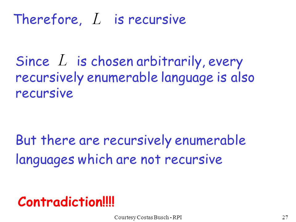 Courtesy Costas Busch - RPI27 Therefore,is recursive But there are recursively enumerable languages which are not recursive Contradiction!!!! Since is