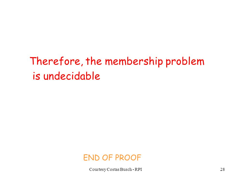 Courtesy Costas Busch - RPI28 Therefore, the membership problem is undecidable END OF PROOF