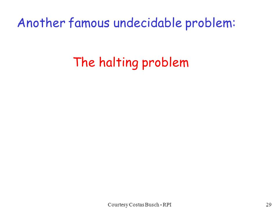 Courtesy Costas Busch - RPI29 Another famous undecidable problem: The halting problem