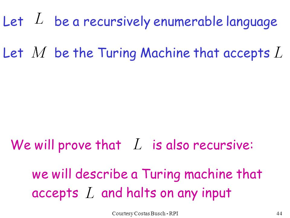 Courtesy Costas Busch - RPI44 Let be a recursively enumerable language Let be the Turing Machine that accepts We will prove that is also recursive: we