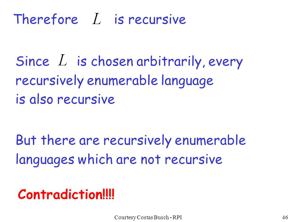Courtesy Costas Busch - RPI46 Thereforeis recursive But there are recursively enumerable languages which are not recursive Contradiction!!!! Since is
