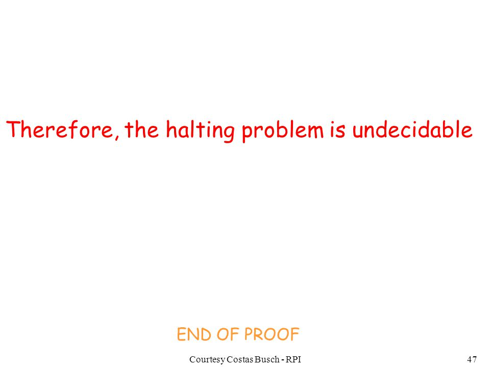 Courtesy Costas Busch - RPI47 Therefore, the halting problem is undecidable END OF PROOF