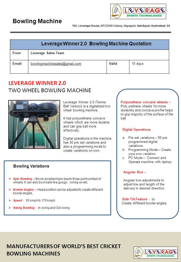 Bowling Machine 104, Leverage House, AFCOHS Colony, Vayupuri, Sainikpuri, Hyderabad -94 Leverage Winner 2.0 Bowling Machine Quotation FromLeverage Sales Team Emailbowlingmachinesales@gmail.comValid15 days 1NameLeverage Winner 2.0 Bowling Machine 2Unit PriceRs.99,900/- 3Tax (VAT @ 5%)4995 4Packing4000 5TotalRs.