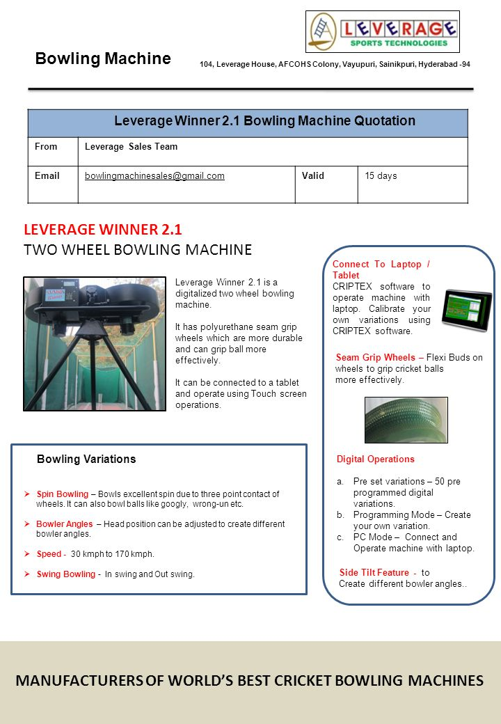 Bowling Machine 104, Leverage House, AFCOHS Colony, Vayupuri, Sainikpuri, Hyderabad -94 Leverage Winner 2.1 Bowling Machine Quotation FromLeverage Sales Team Emailbowlingmachinesales@gmail.comValid15 days 1NameLeverage Winner 2.1 Bowling Machine 2Unit PriceRs.1,29,900/- 3Tax (VAT @ 5%)6495 4Packing4000 5TotalRs.