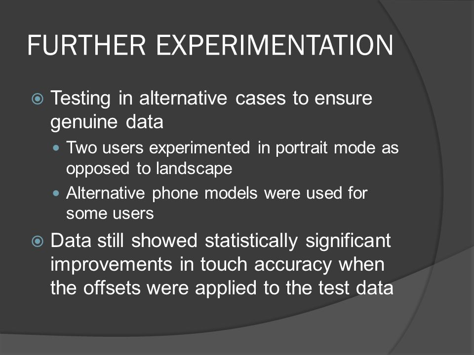 FURTHER EXPERIMENTATION Testing in alternative cases to ensure genuine data Two users experimented in portrait mode as opposed to landscape Alternative phone models were used for some users Data still showed statistically significant improvements in touch accuracy when the offsets were applied to the test data