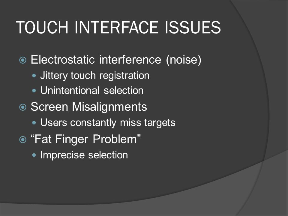 TOUCH INTERFACE ISSUES Electrostatic interference (noise) Jittery touch registration Unintentional selection Screen Misalignments Users constantly miss targets Fat Finger Problem Imprecise selection