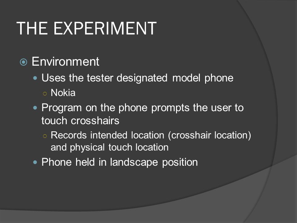 THE EXPERIMENT Environment Uses the tester designated model phone Nokia Program on the phone prompts the user to touch crosshairs Records intended location (crosshair location) and physical touch location Phone held in landscape position