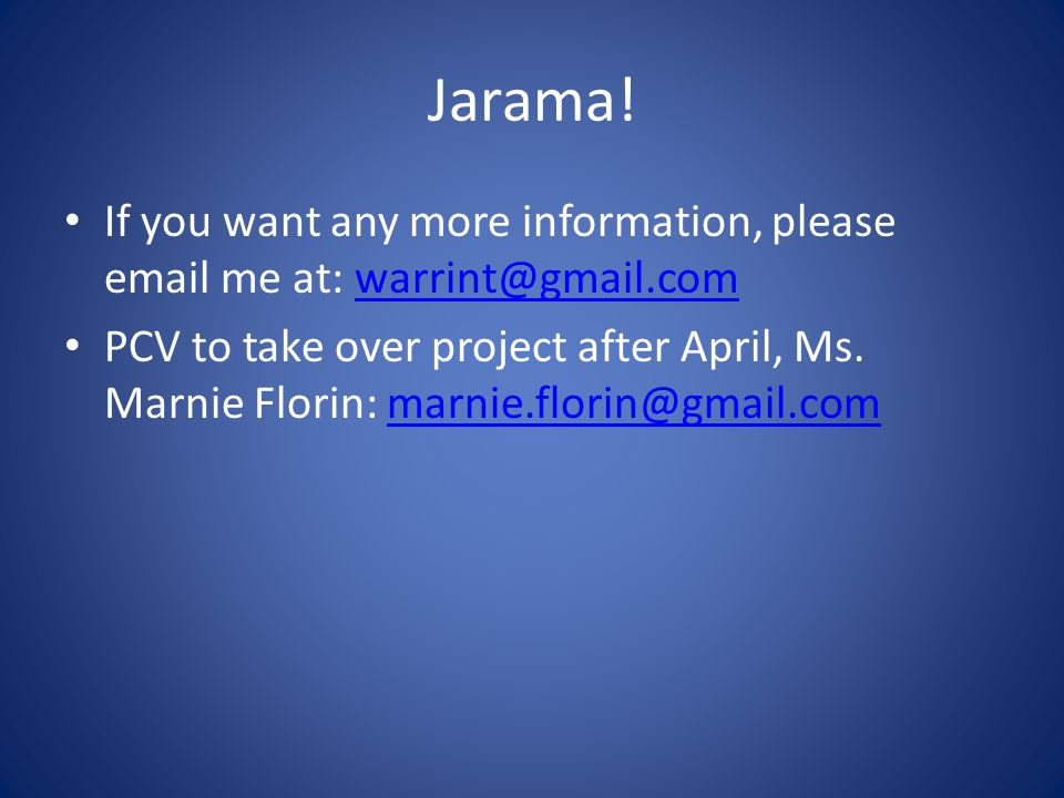 Jarama! If you want any more information, please email me at: warrint@gmail.comwarrint@gmail.com PCV to take over project after April, Ms. Marnie Flor