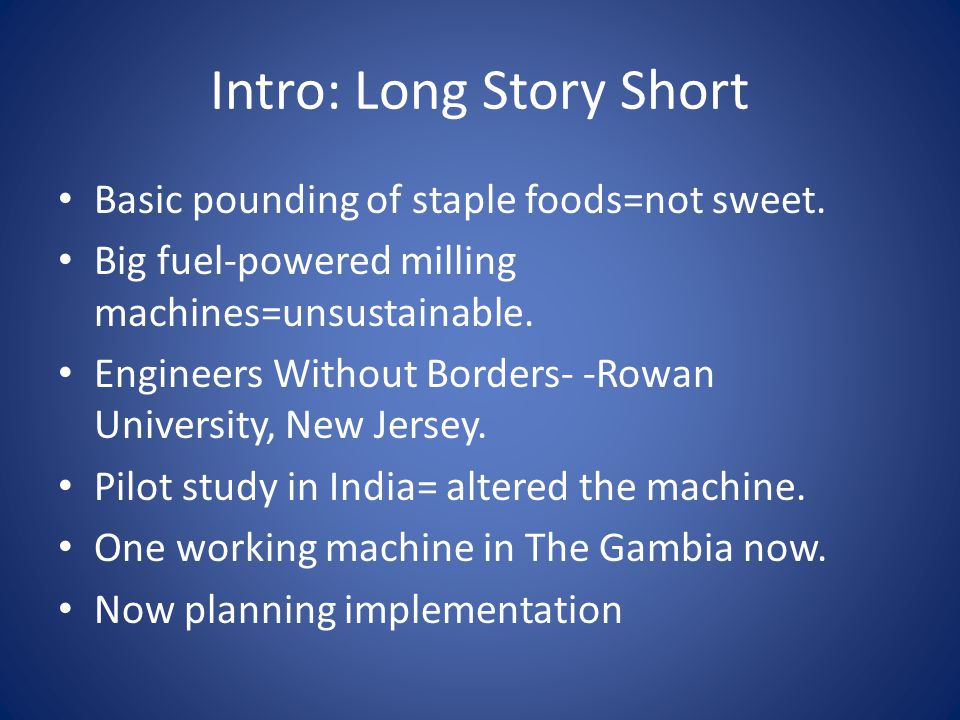 Intro: Long Story Short Basic pounding of staple foods=not sweet. Big fuel-powered milling machines=unsustainable. Engineers Without Borders- -Rowan U