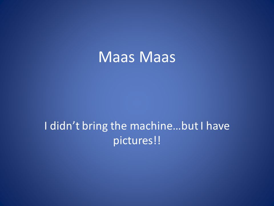 Maas I didnt bring the machine…but I have pictures!!