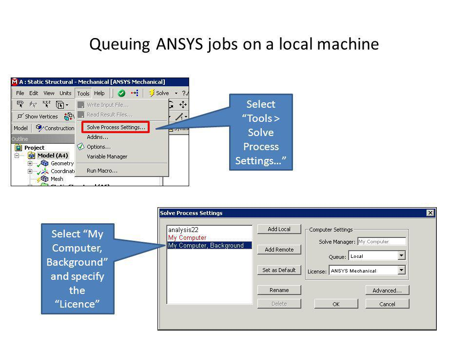 Queuing ANSYS jobs on a local machine Select Tools > Solve Process Settings… Select My Computer, Background and specify the Licence