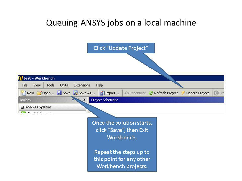 Queuing ANSYS jobs on a local machine Once the solution starts, click Save, then Exit Workbench. Repeat the steps up to this point for any other Workb