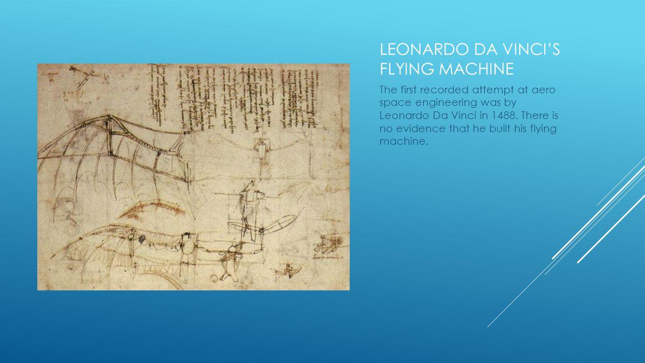 LEONARDO DA VINCIS FLYING MACHINE The first recorded attempt at aero space engineering was by Leonardo Da Vinci in 1488.