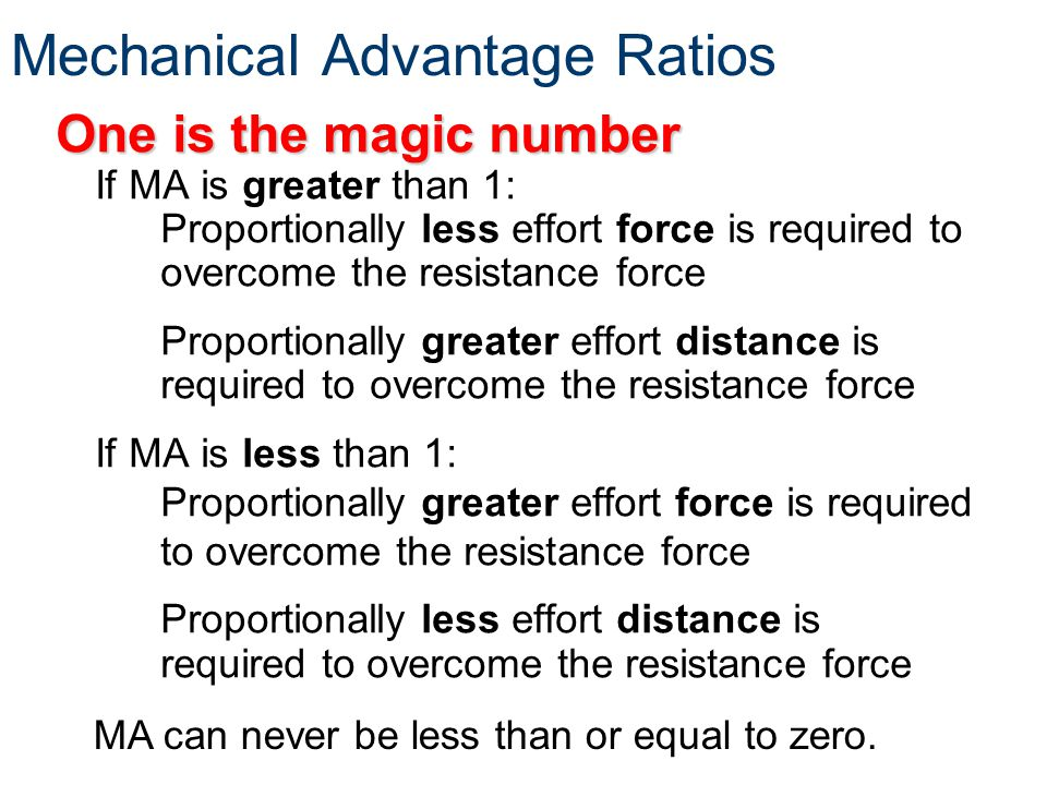 Mechanical Advantage Ratios One is the magic number If MA is greater than 1: Proportionally less effort force is required to overcome the resistance f