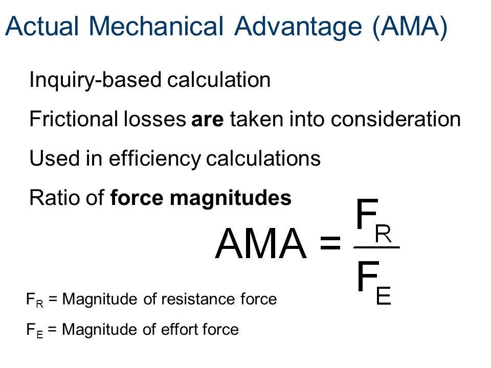 Actual Mechanical Advantage (AMA) Inquiry-based calculation Frictional losses are taken into consideration Used in efficiency calculations Ratio of fo