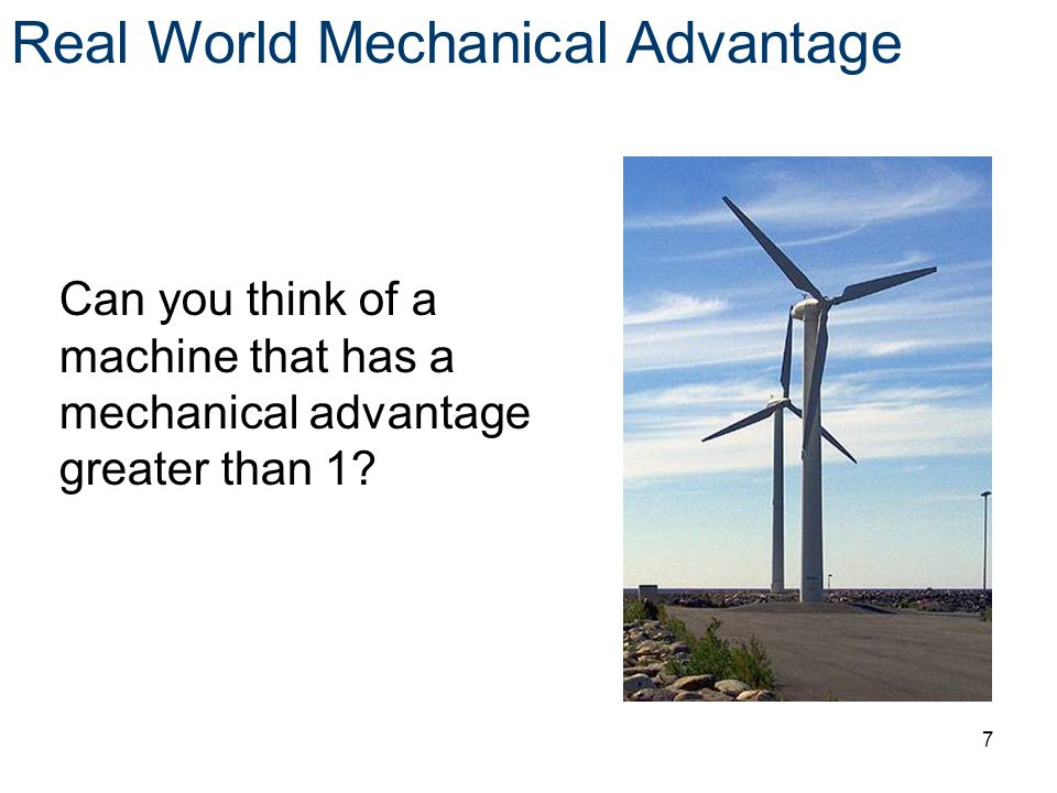 Can you think of a machine that has a mechanical advantage greater than 1? Real World Mechanical Advantage 7