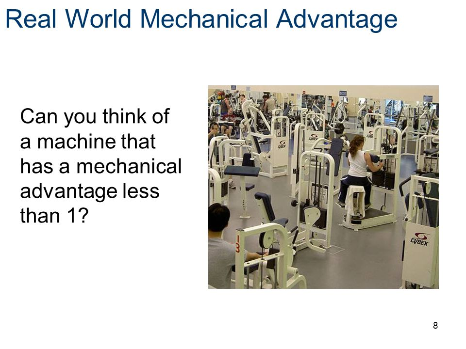 Can you think of a machine that has a mechanical advantage less than 1? Real World Mechanical Advantage 8
