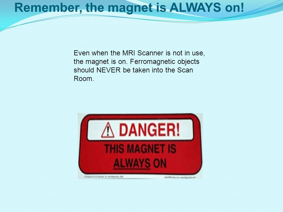 Remember, the magnet is ALWAYS on.Even when the MRI Scanner is not in use, the magnet is on.
