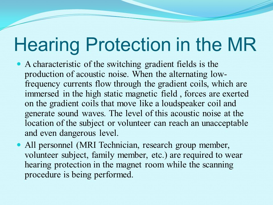 Hearing Protection in the MR A characteristic of the switching gradient fields is the production of acoustic noise.