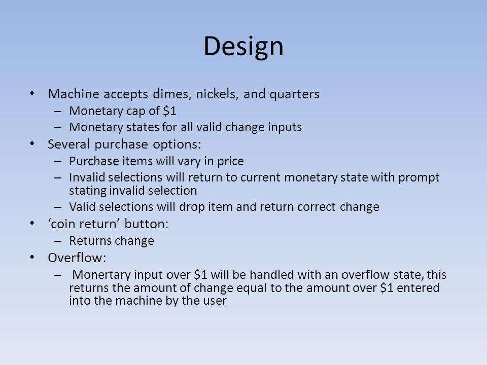 Design Machine accepts dimes, nickels, and quarters – Monetary cap of $1 – Monetary states for all valid change inputs Several purchase options: – Pur