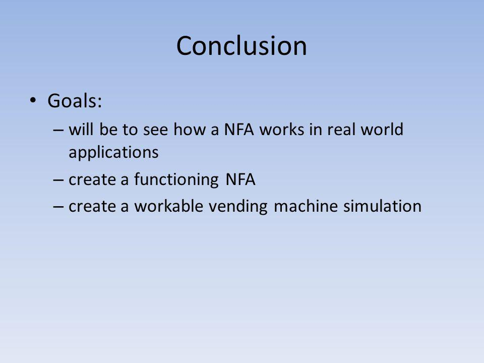 Conclusion Goals: – will be to see how a NFA works in real world applications – create a functioning NFA – create a workable vending machine simulatio