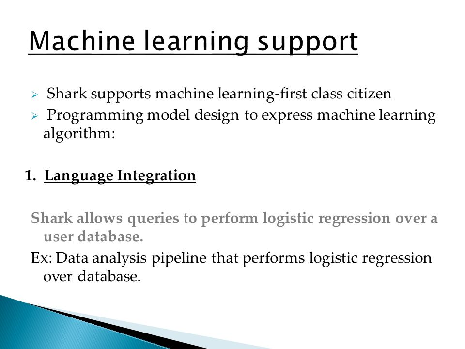 Shark supports machine learning-first class citizen Programming model design to express machine learning algorithm: 1. Language Integration Shark allo