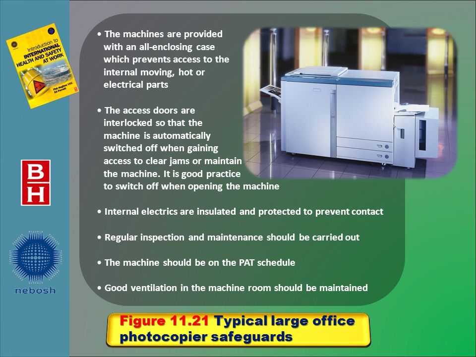 Figure 11.21 Typical large office photocopier safeguards The machines are provided with an all-enclosing case which prevents access to the internal moving, hot or electrical parts The access doors are interlocked so that the machine is automatically switched off when gaining access to clear jams or maintain the machine.