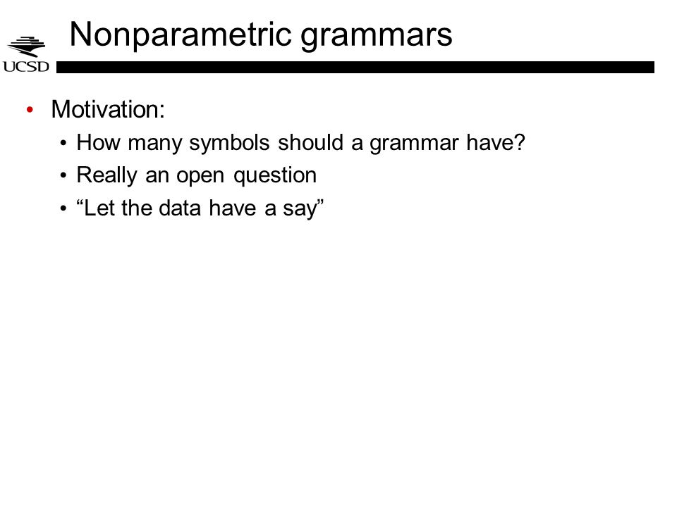 Nonparametric grammars Motivation: How many symbols should a grammar have? Really an open question Let the data have a say