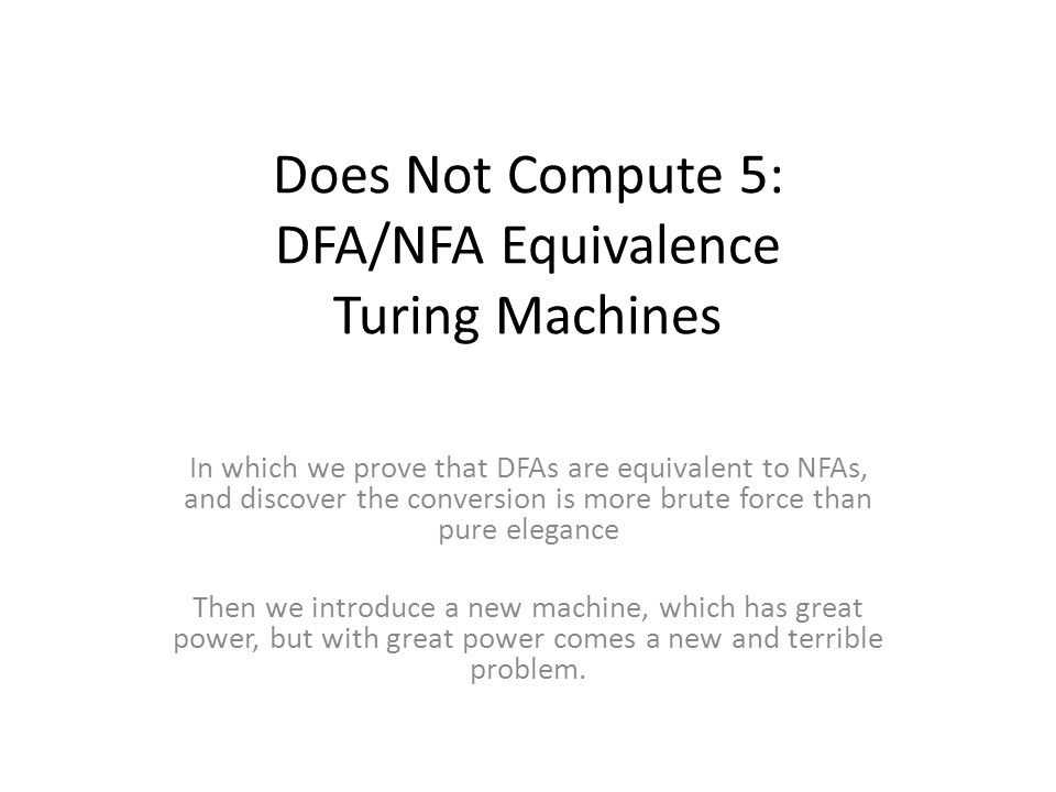 Does Not Compute 5: DFA/NFA Equivalence Turing Machines In which we prove that DFAs are equivalent to NFAs, and discover the conversion is more brute force than pure elegance Then we introduce a new machine, which has great power, but with great power comes a new and terrible problem.