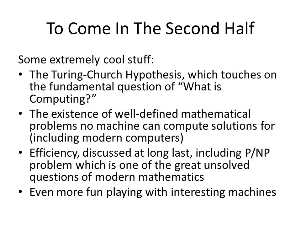 To Come In The Second Half Some extremely cool stuff: The Turing-Church Hypothesis, which touches on the fundamental question of What is Computing.