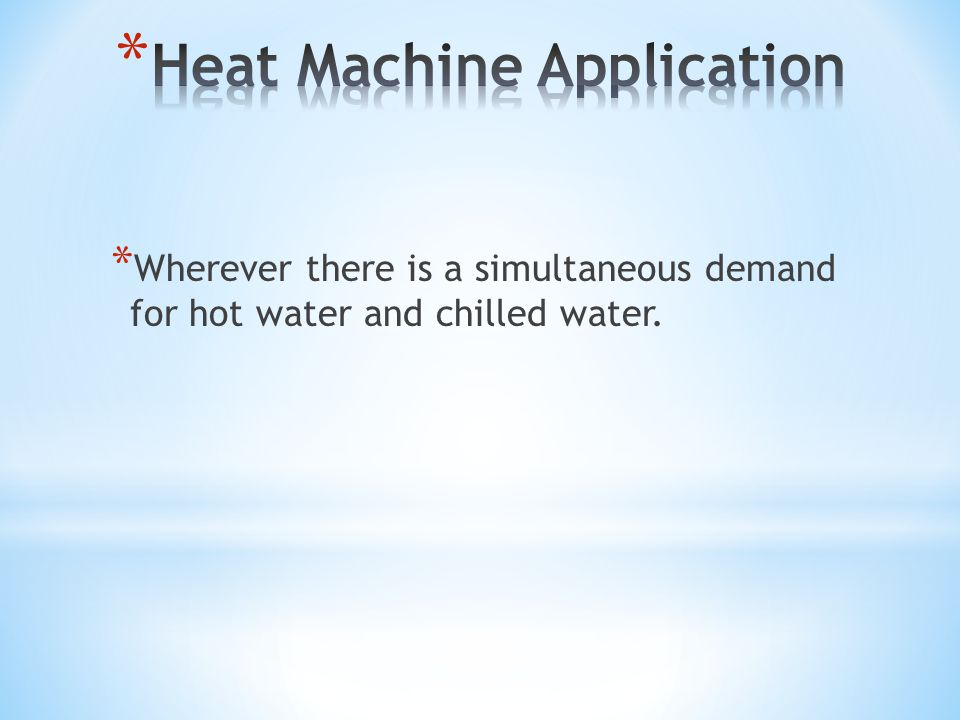 * Wherever there is a simultaneous demand for hot water and chilled water.