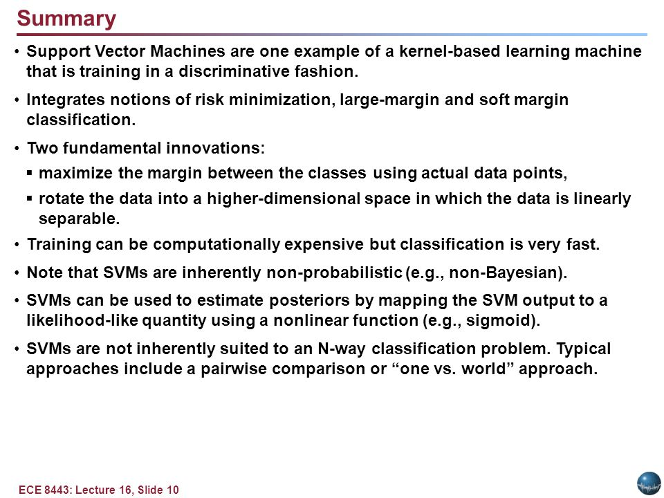 ECE 8443: Lecture 16, Slide 10 Summary Support Vector Machines are one example of a kernel-based learning machine that is training in a discriminative fashion.