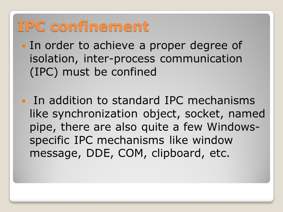 IPC confinement In order to achieve a proper degree of isolation, inter-process communication (IPC) must be confined In addition to standard IPC mechanisms like synchronization object, socket, named pipe, there are also quite a few Windows- specific IPC mechanisms like window message, DDE, COM, clipboard, etc.