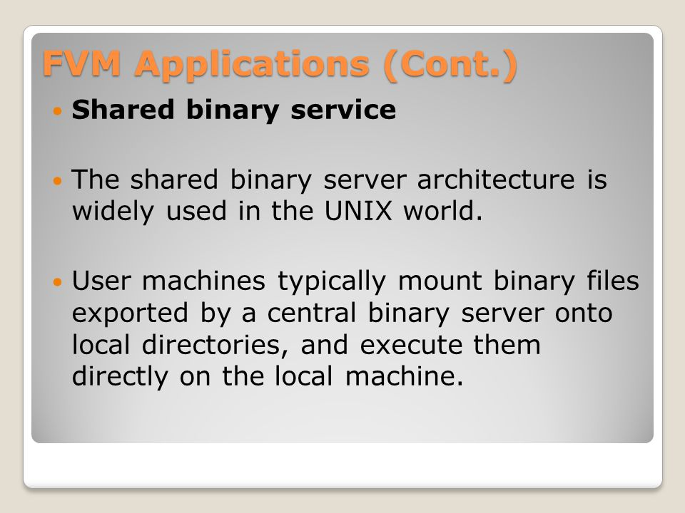 FVM Applications (Cont.) Shared binary service The shared binary server architecture is widely used in the UNIX world.