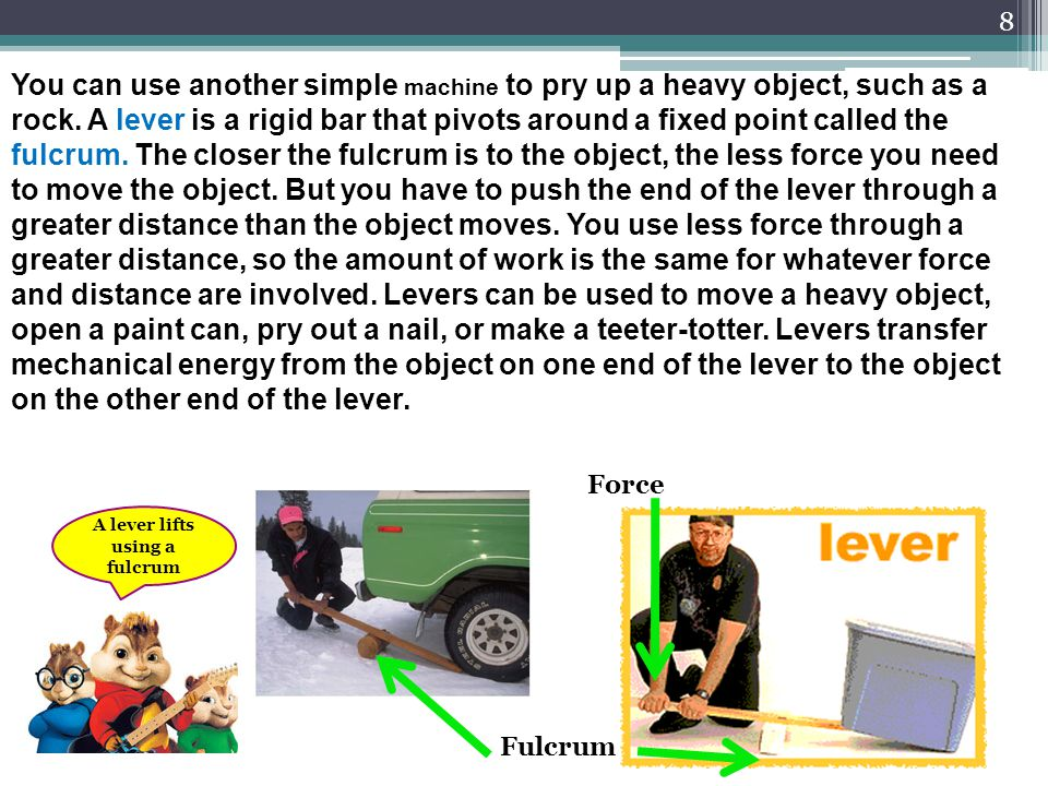 9 A ramp, or inclined plane, decreases the force you need to lift an object, but it increases the distance you must move the object.